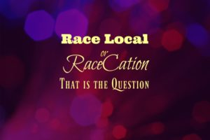 You Say Race Local, I Say Racecation
